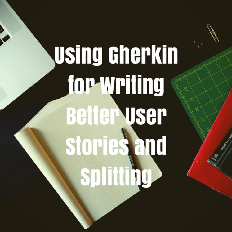 Using Gherkin for Writing Better User Stories and Splitting